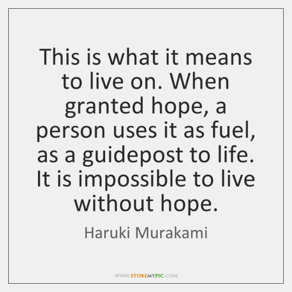 This is what it means to live on. When granted hope, a ...
