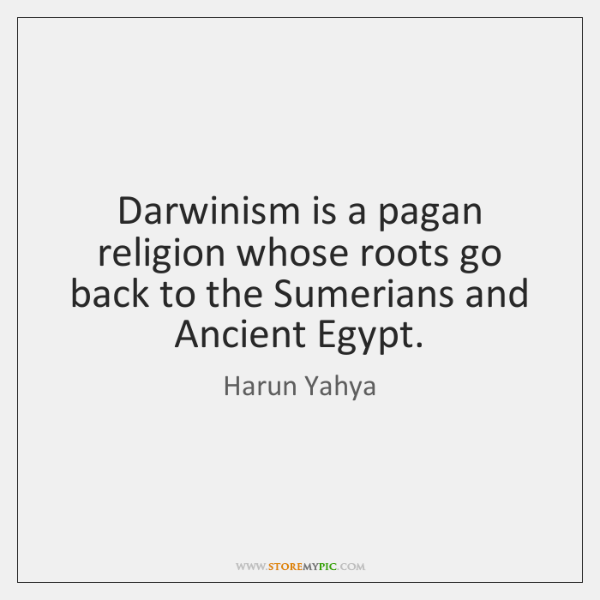 Darwinism is a pagan religion whose roots go back to the Sumerians ...