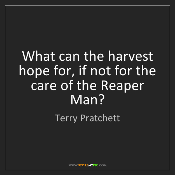 Terry Pratchett: What can the harvest hope for, if not for the care of...