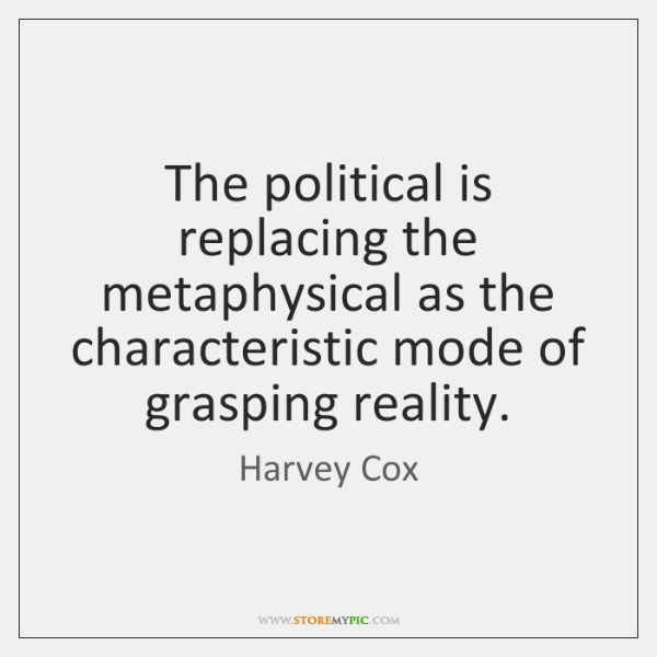 The political is replacing the metaphysical as the characteristic mode of grasping ...
