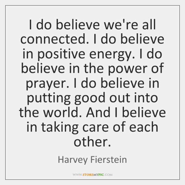 I do believe we're all connected. I do believe in positive energy. ...