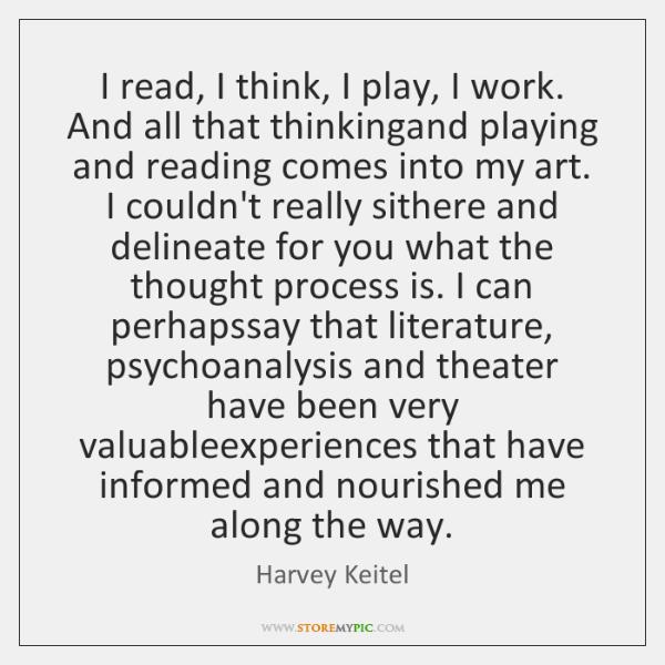 I read, I think, I play, I work. And all that thinkingand ...