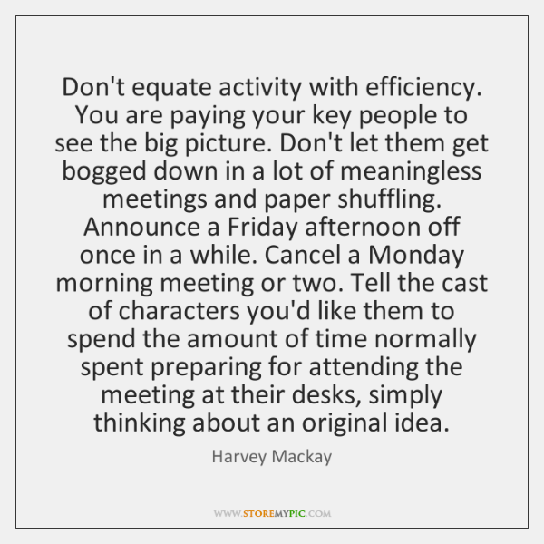 Don't equate activity with efficiency. You are paying your key people to ...