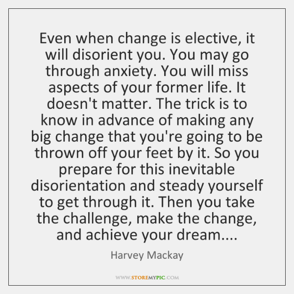 Even when change is elective, it will disorient you. You may go ...
