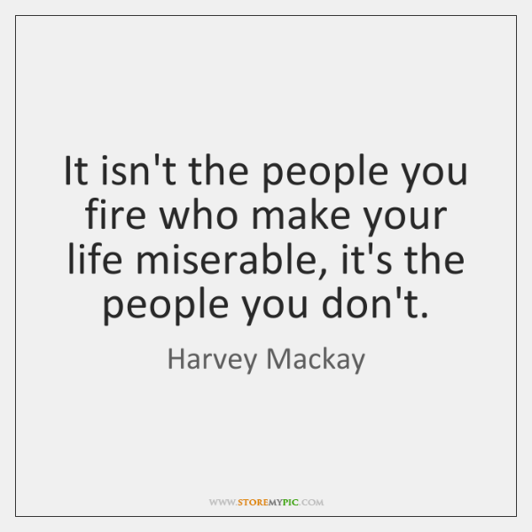 It isn't the people you fire who make your life miserable, it's ...