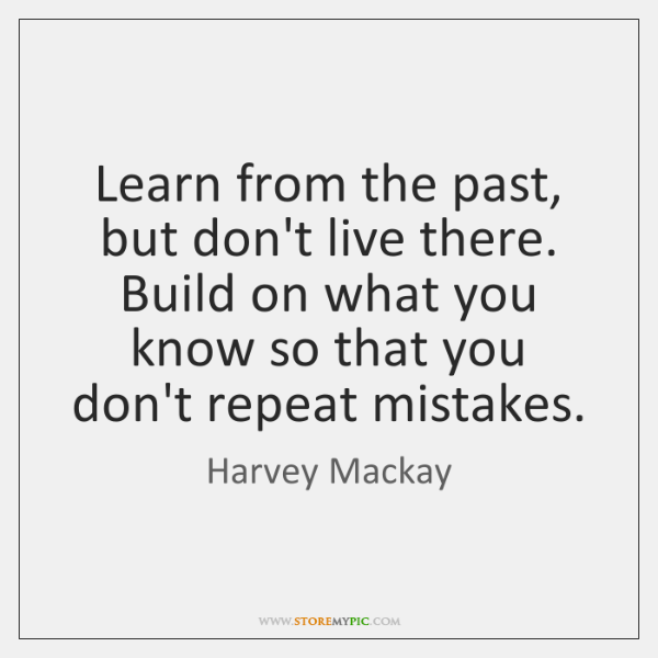 Learn from the past, but don't live there. Build on what you ...