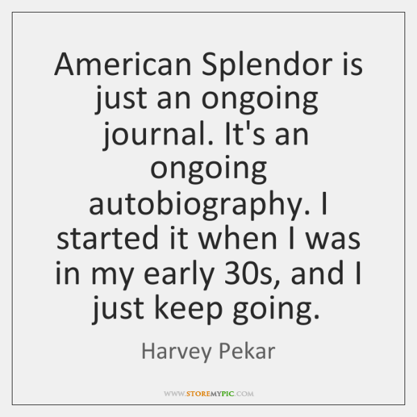 American Splendor is just an ongoing journal. It's an ongoing autobiography. I ...