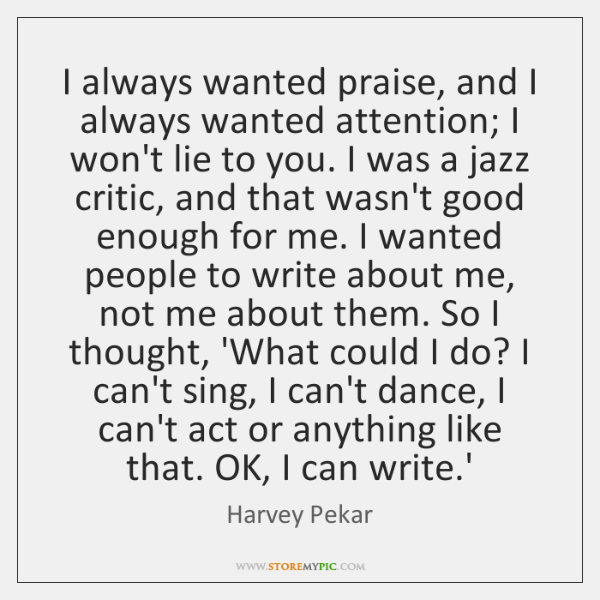 I always wanted praise, and I always wanted attention; I won't lie ...