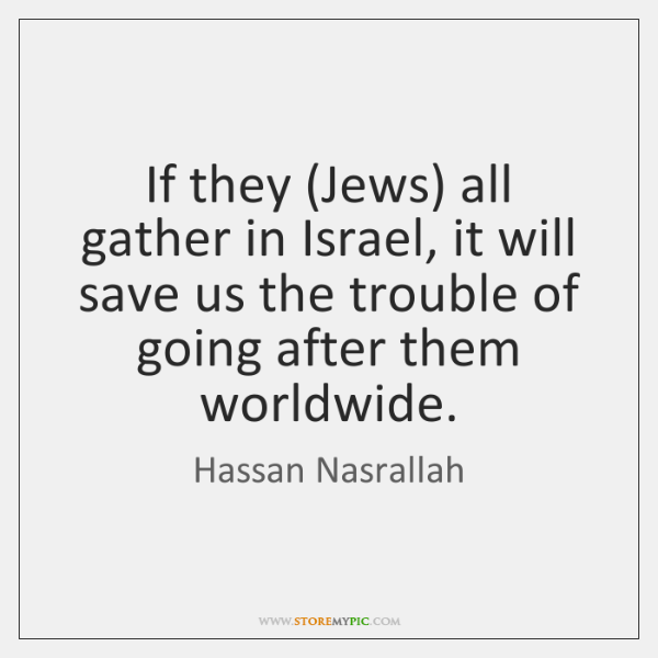 If they (Jews) all gather in Israel, it will save us the ...
