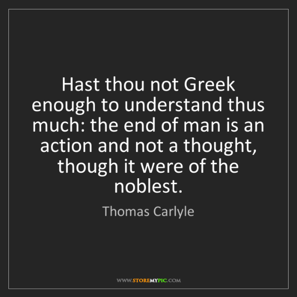 Thomas Carlyle: Hast thou not Greek enough to understand thus much: the...