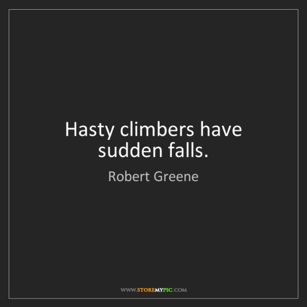 Robert Greene: Hasty climbers have sudden falls.