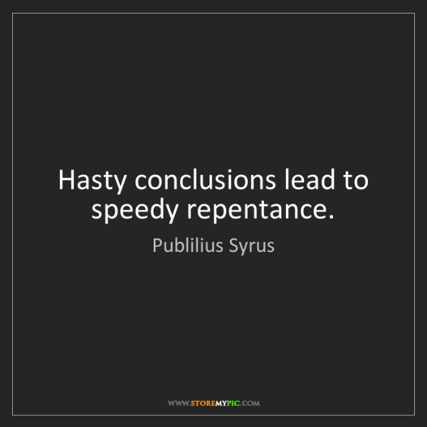 Publilius Syrus: Hasty conclusions lead to speedy repentance.