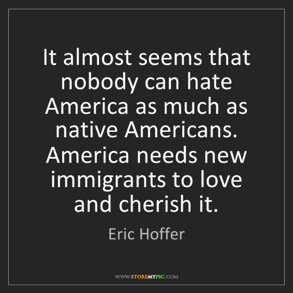 Eric Hoffer: It almost seems that nobody can hate America as much...