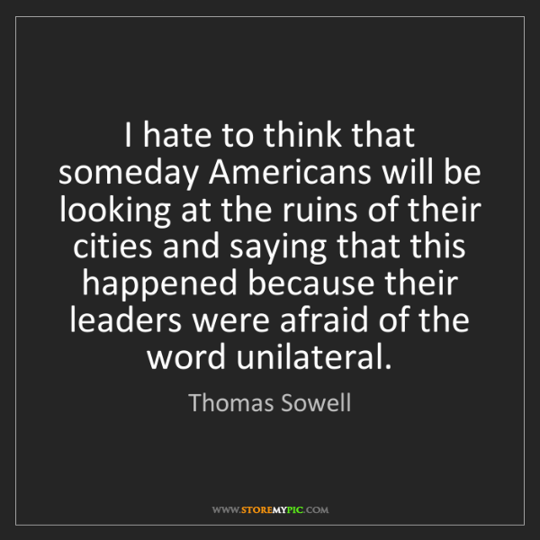 Thomas Sowell: I hate to think that someday Americans will be looking...