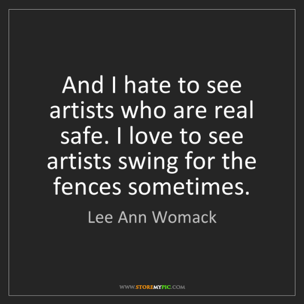 Lee Ann Womack: And I hate to see artists who are real safe. I love to...