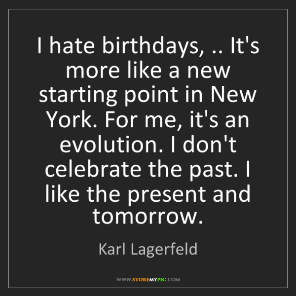 Karl Lagerfeld: I hate birthdays, .. It's more like a new starting point...