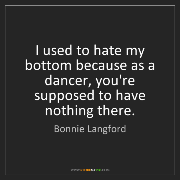 Bonnie Langford: I used to hate my bottom because as a dancer, you're...