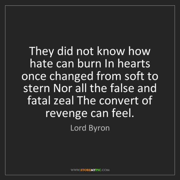 Lord Byron: They did not know how hate can burn In hearts once changed...