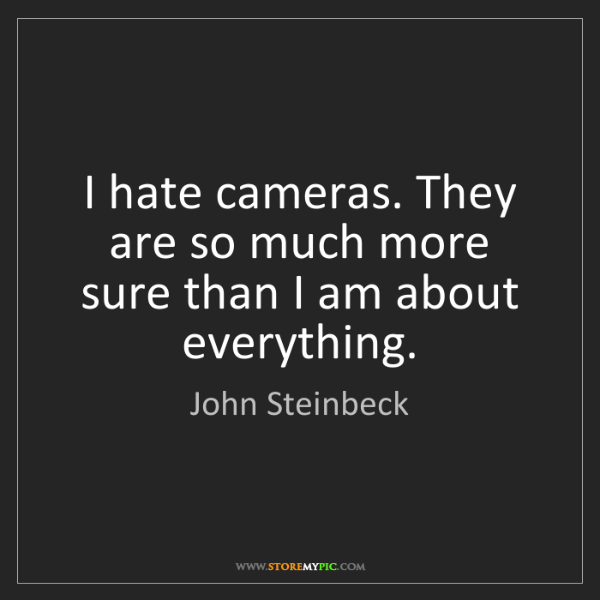 John Steinbeck: I hate cameras. They are so much more sure than I am...