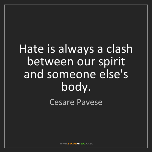 Cesare Pavese: Hate is always a clash between our spirit and someone...