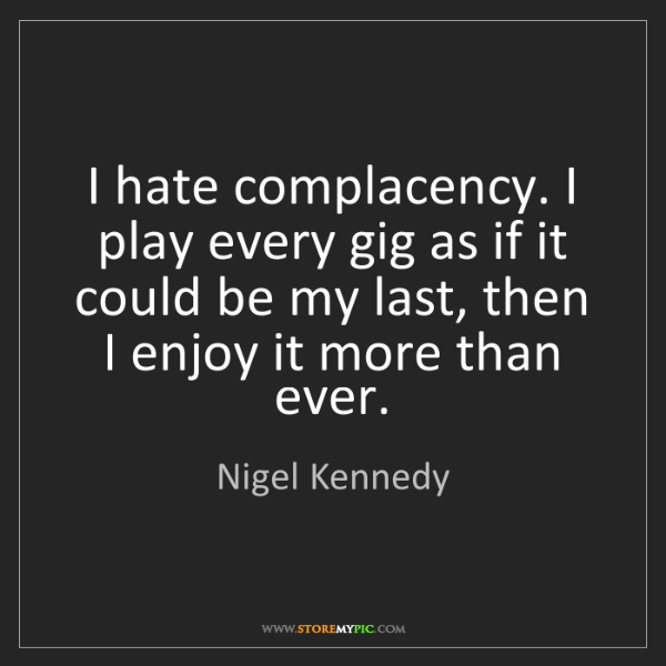 Nigel Kennedy: I hate complacency. I play every gig as if it could be...