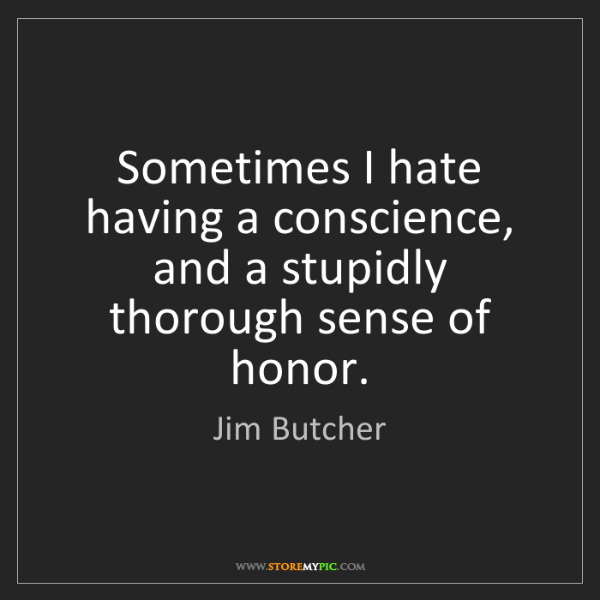 Jim Butcher: Sometimes I hate having a conscience, and a stupidly...
