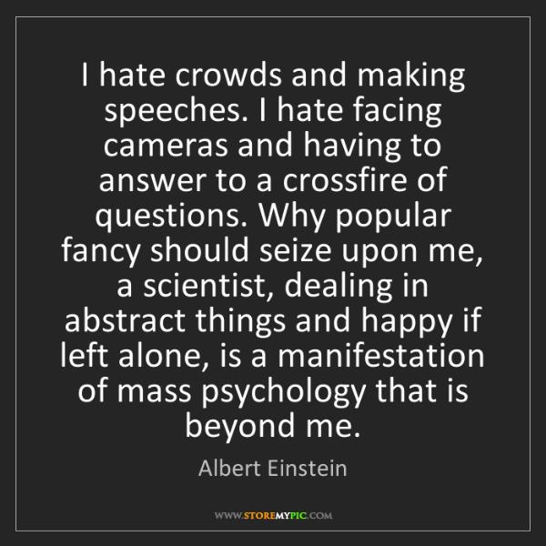 Albert Einstein: I hate crowds and making speeches. I hate facing cameras...