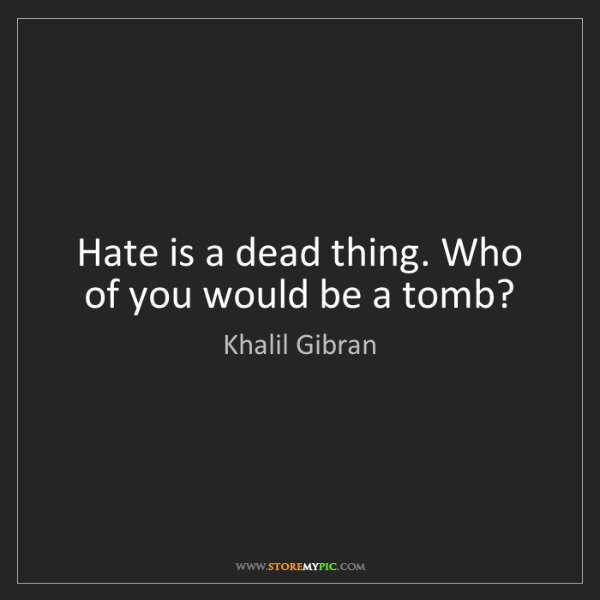 Khalil Gibran: Hate is a dead thing. Who of you would be a tomb?