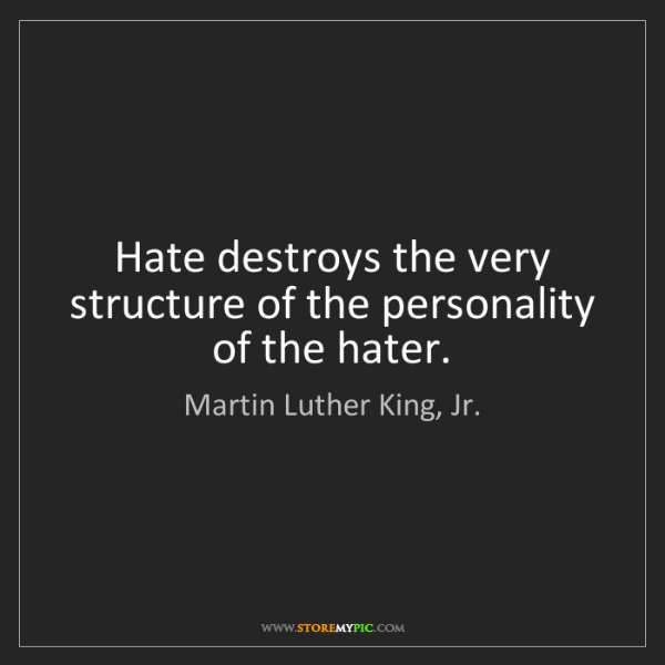 Martin Luther King, Jr.: Hate destroys the very structure of the personality of...