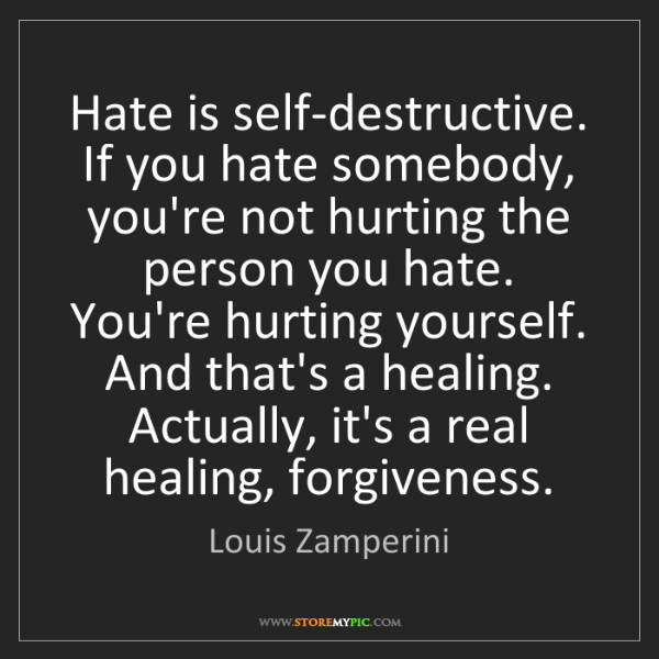 Louis Zamperini: Hate is self-destructive. If you hate somebody, you're...