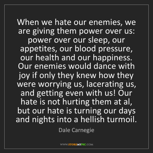 Dale Carnegie: When we hate our enemies, we are giving them power over...