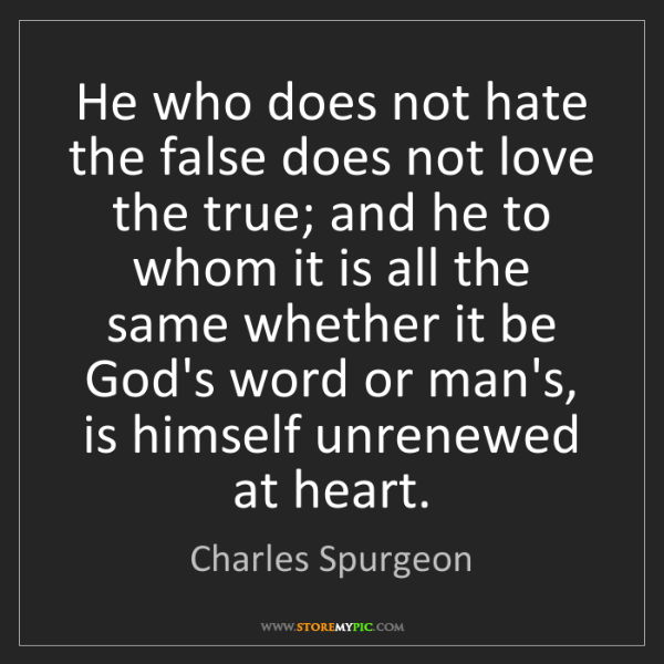Charles Spurgeon: He who does not hate the false does not love the true;...