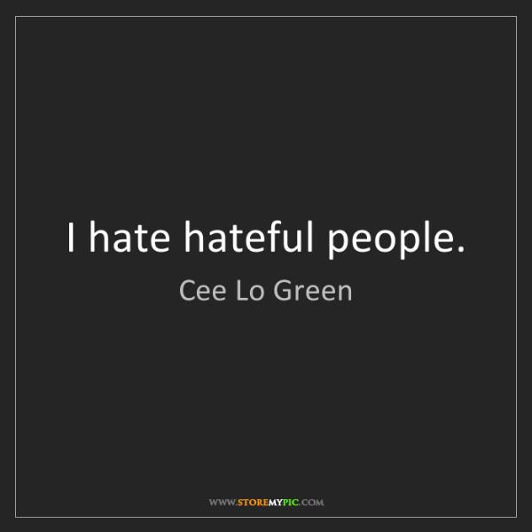 Cee Lo Green: I hate hateful people.
