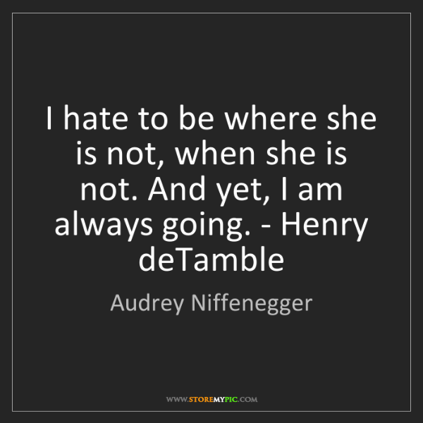 Audrey Niffenegger: I hate to be where she is not, when she is not. And yet,...