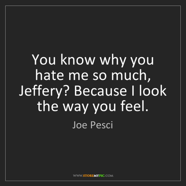Joe Pesci: You know why you hate me so much, Jeffery? Because I...