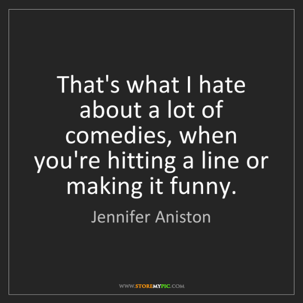 Jennifer Aniston: That's what I hate about a lot of comedies, when you're...
