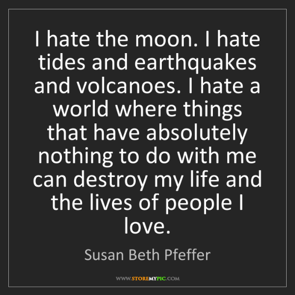 Susan Beth Pfeffer: I hate the moon. I hate tides and earthquakes and volcanoes....
