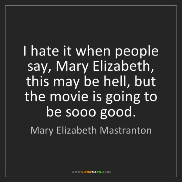 Mary Elizabeth Mastranton: I hate it when people say, Mary Elizabeth, this may be...
