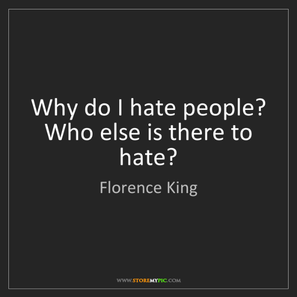 Florence King: Why do I hate people? Who else is there to hate?