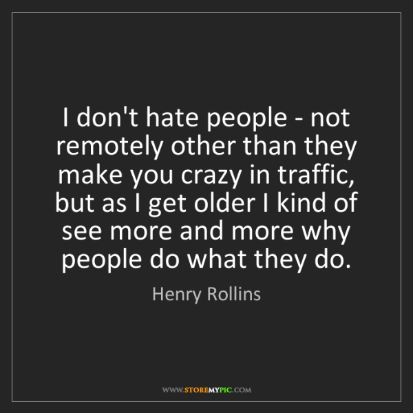 Henry Rollins: I don't hate people - not remotely other than they make...