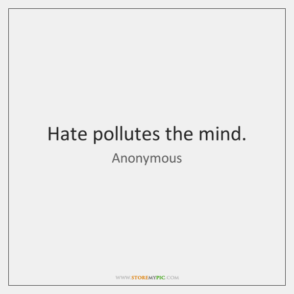 Hate pollutes the mind.