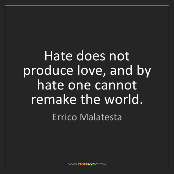 Errico Malatesta: Hate does not produce love, and by hate one cannot remake...