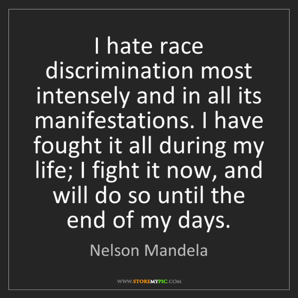 Nelson Mandela: I hate race discrimination most intensely and in all...