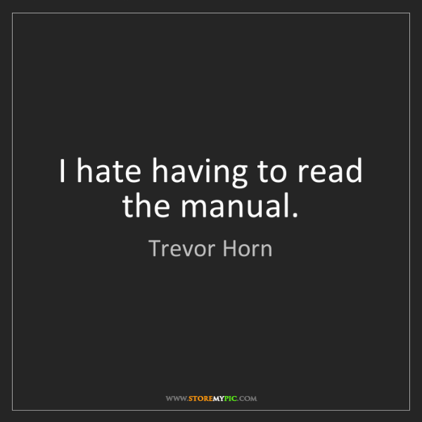 Trevor Horn: I hate having to read the manual.
