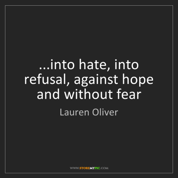 Lauren Oliver: ...into hate, into refusal, against hope and without...