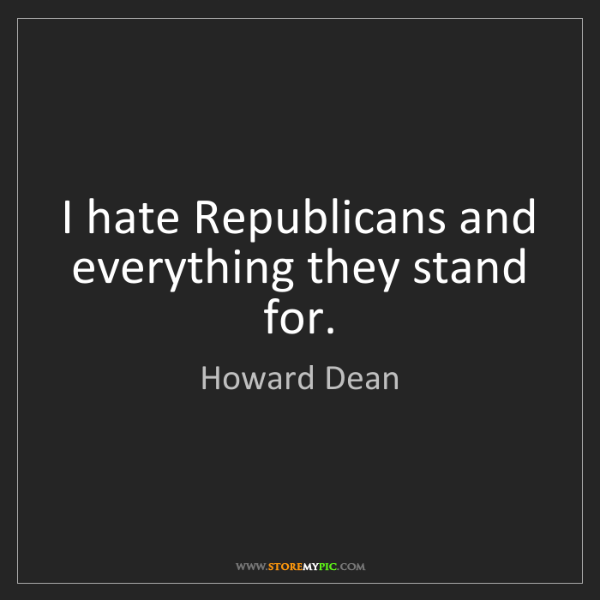 Howard Dean: I hate Republicans and everything they stand for.