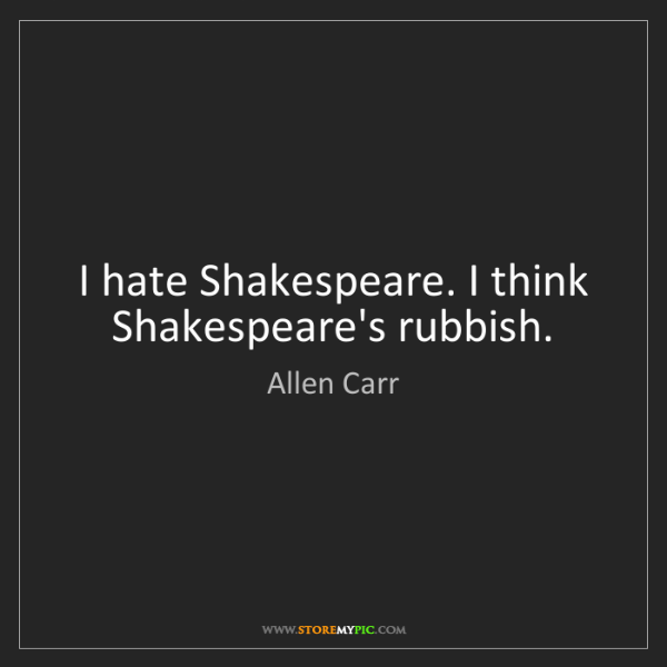 Allen Carr: I hate Shakespeare. I think Shakespeare's rubbish.