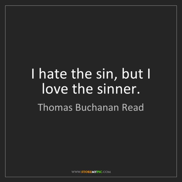 Thomas Buchanan Read: I hate the sin, but I love the sinner.