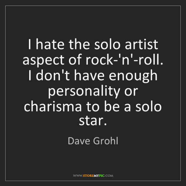 Dave Grohl: I hate the solo artist aspect of rock-'n'-roll. I don't...