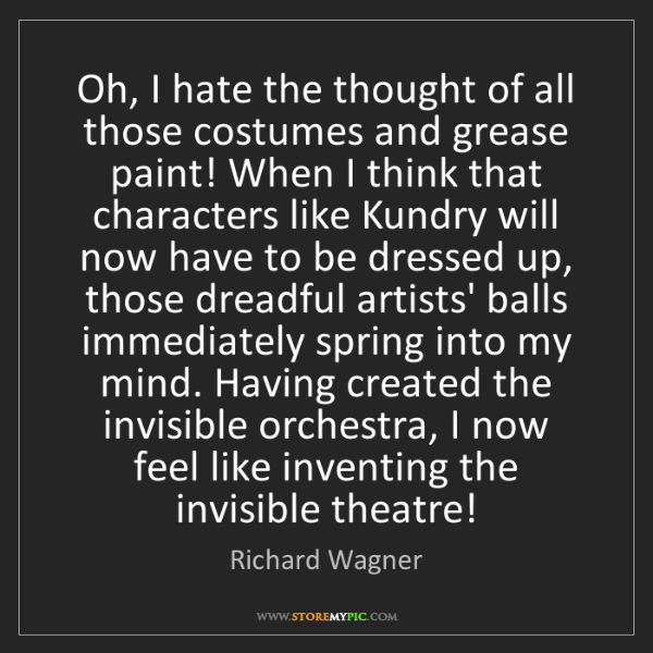 Richard Wagner: Oh, I hate the thought of all those costumes and grease...